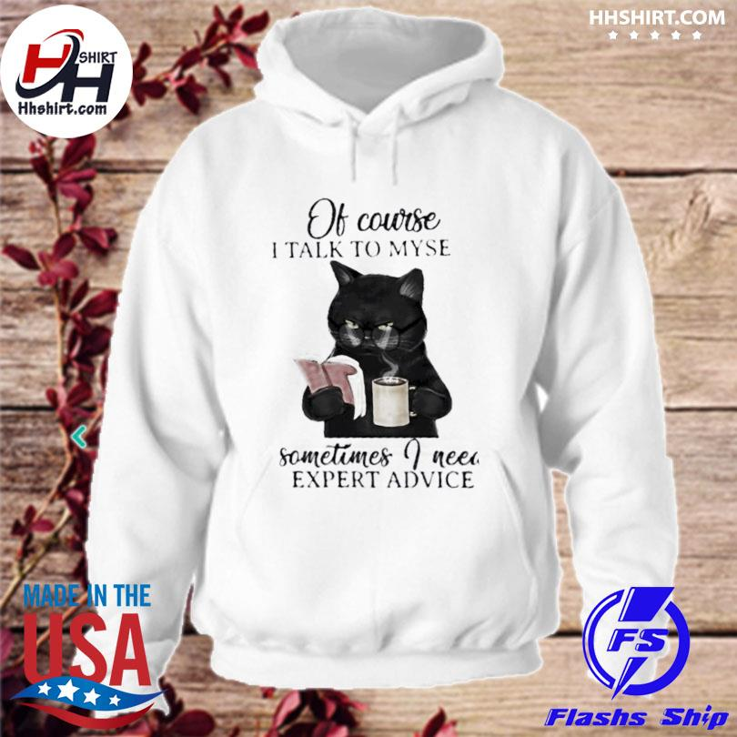 Black cat of course I talk to myself sometimes I need expert advice s hoodie