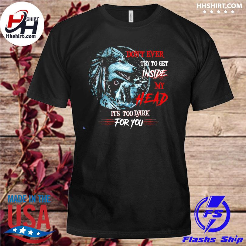 Don't ever try to get inside my head it's too dark for you shirt